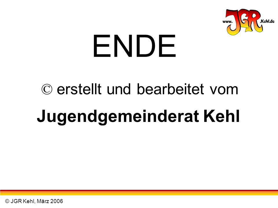 © JGR Kehl, März 2006 © erstellt und bearbeitet vom Jugendgemeinderat Kehl ENDE