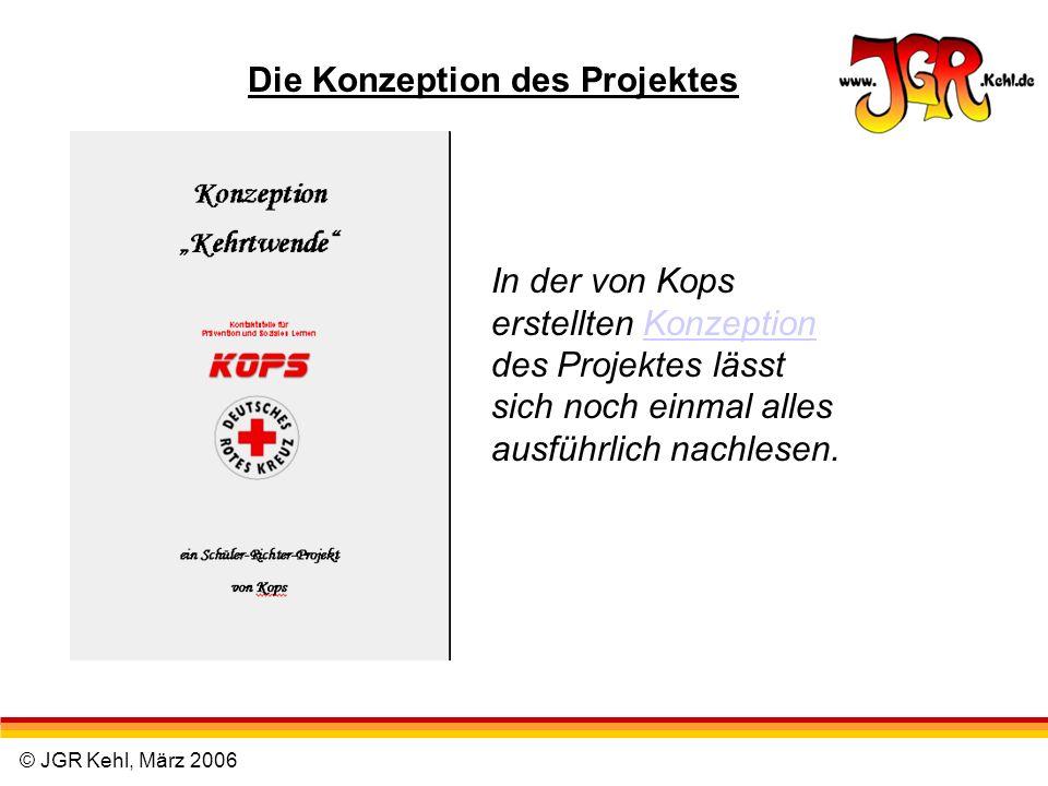 © JGR Kehl, März 2006 Die Konzeption des Projektes In der von Kops erstellten Konzeption des Projektes lässt sich noch einmal alles ausführlich nachle