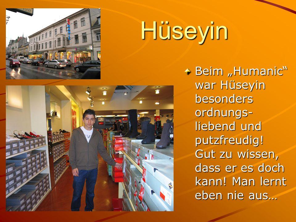 Hüseyin Beim Humanic war Hüseyin besonders ordnungs- liebend und putzfreudig! Gut zu wissen, dass er es doch kann! Man lernt eben nie aus…