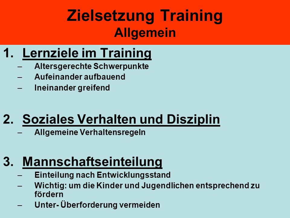 Zielsetzung Training Allgemein 1.Lernziele im Training –Altersgerechte Schwerpunkte –Aufeinander aufbauend –Ineinander greifend 2.Soziales Verhalten u