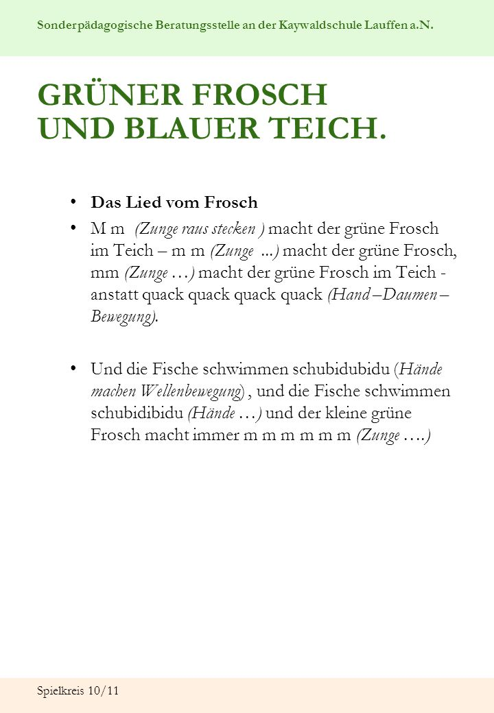Sonderpädagogische Beratungsstelle an der Kaywaldschule Lauffen a.N. Spielkreis 10/11 Das Lied vom Frosch M m (Zunge raus stecken ) macht der grüne Fr