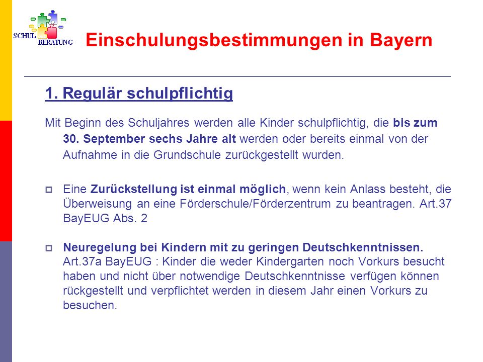 Einschulungsbestimmungen in Bayern 1. Regulär schulpflichtig Mit Beginn des Schuljahres werden alle Kinder schulpflichtig, die bis zum 30. September s
