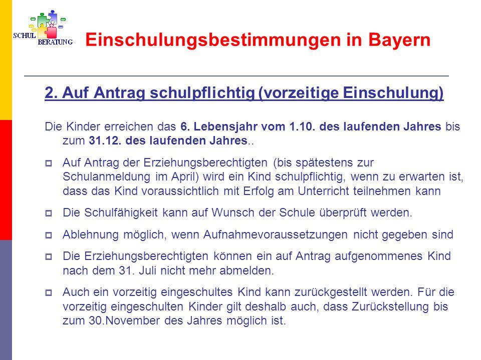 Einschulungsbestimmungen in Bayern 2. Auf Antrag schulpflichtig (vorzeitige Einschulung) Die Kinder erreichen das 6. Lebensjahr vom 1.10. des laufende