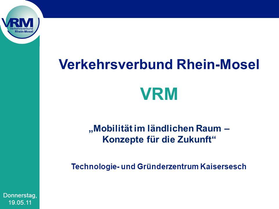 Verkehrsverbund Rhein-Mosel VRM Mobilität im ländlichen Raum – Konzepte für die Zukunft Technologie- und Gründerzentrum Kaisersesch Donnerstag, 19.05.11