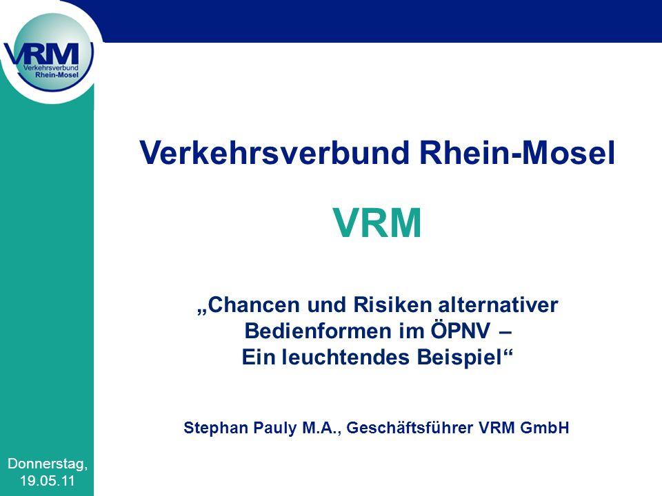 Verkehrsverbund Rhein-Mosel VRM Chancen und Risiken alternativer Bedienformen im ÖPNV – Ein leuchtendes Beispiel Stephan Pauly M.A., Geschäftsführer VRM GmbH Donnerstag, 19.05.11