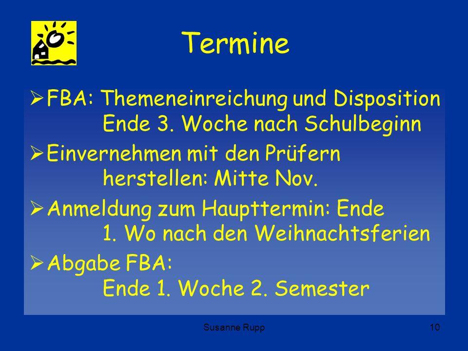 Susanne Rupp10 Termine FBA: Themeneinreichung und Disposition Ende 3. Woche nach Schulbeginn Einvernehmen mit den Prüfern herstellen: Mitte Nov. Anmel