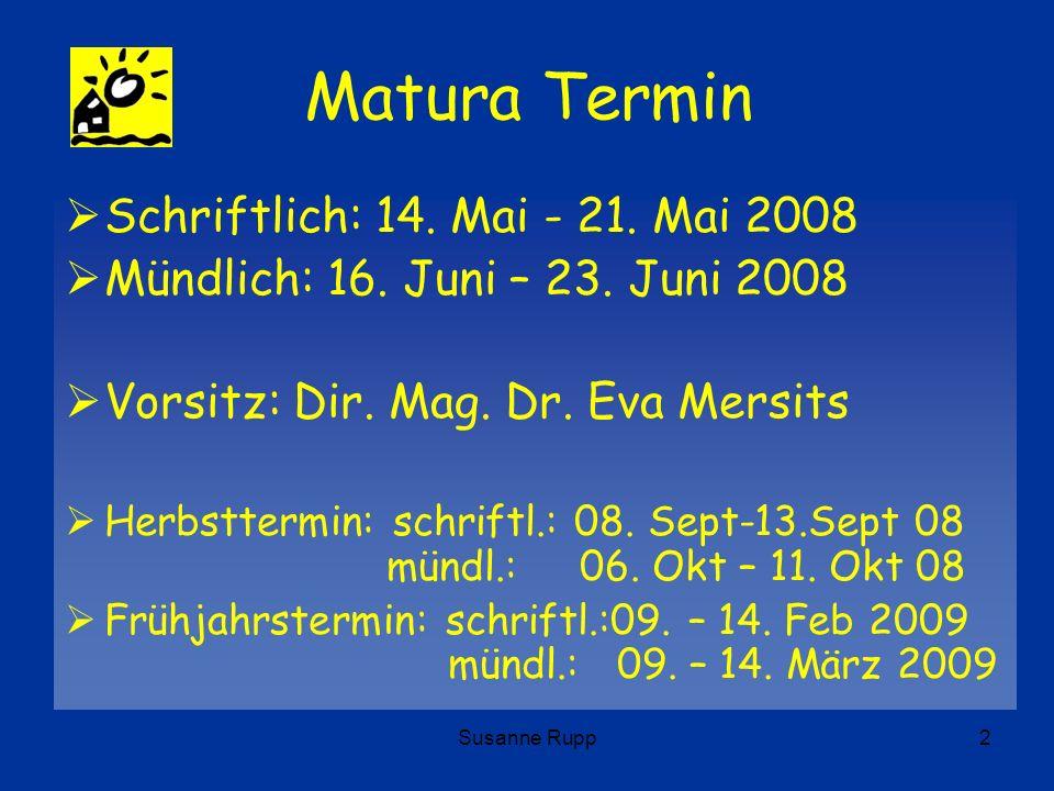 Susanne Rupp2 Matura Termin Schriftlich: 14. Mai - 21. Mai 2008 Mündlich: 16. Juni – 23. Juni 2008 Vorsitz: Dir. Mag. Dr. Eva Mersits Herbsttermin: sc