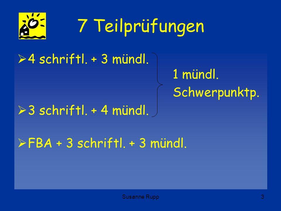 Susanne Rupp3 7 Teilprüfungen 4 schriftl. + 3 mündl. 1 mündl. Schwerpunktp. 3 schriftl. + 4 mündl. FBA + 3 schriftl. + 3 mündl.