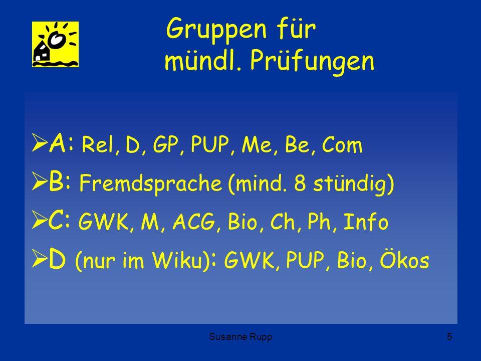 Susanne Rupp5 Gruppen für mündl. Prüfungen A: Rel, D, GP, PUP, Me, Be, Com B: Fremdsprache (mind. 8 stündig) C: GWK, M, ACG, Bio, Ch, Ph, Info D (nur