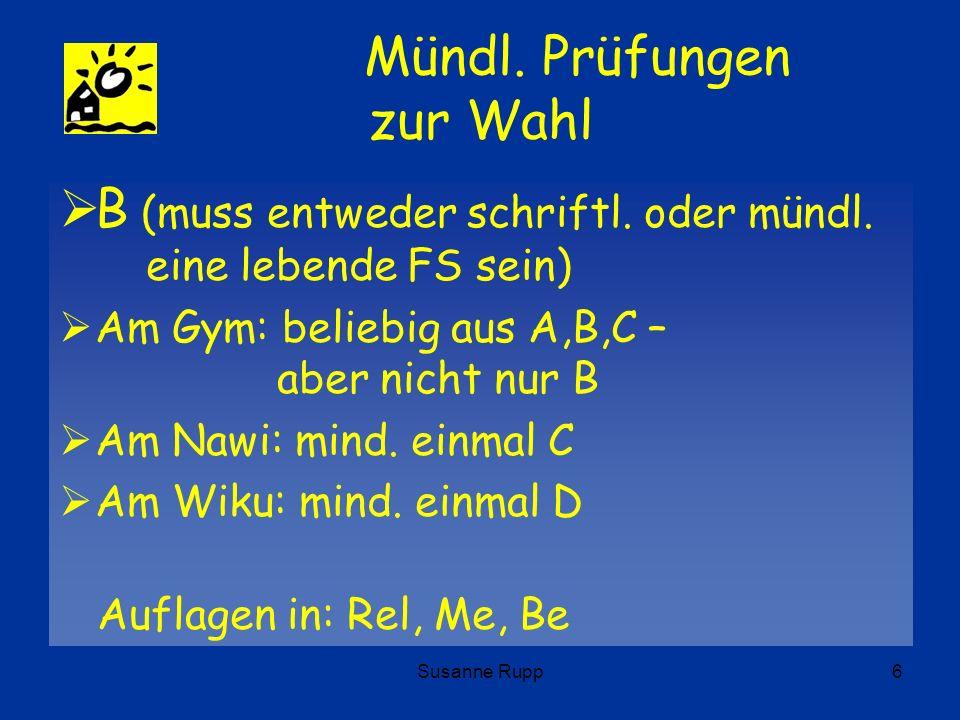 Susanne Rupp6 Mündl. Prüfungen zur Wahl B (muss entweder schriftl. oder mündl. eine lebende FS sein) Am Gym: beliebig aus A,B,C – aber nicht nur B Am
