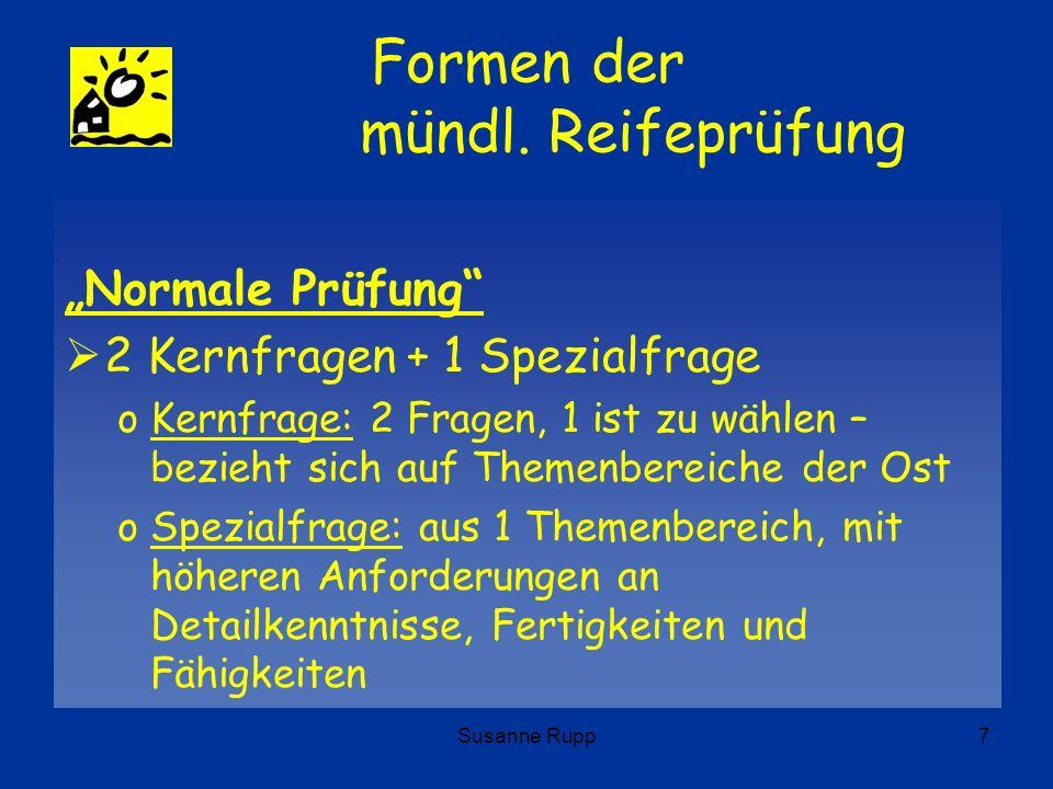 Susanne Rupp7 Formen der mündl. Reifeprüfung Normale Prüfung 2 Kernfragen + 1 Spezialfrage oKernfrage: 2 Fragen, 1 ist zu wählen – bezieht sich auf Th