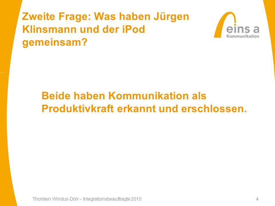 4 Zweite Frage: Was haben Jürgen Klinsmann und der iPod gemeinsam?. Thorsten Windus-Dörr – Integrationsbeauftragte 2010 Beide haben Kommunikation als