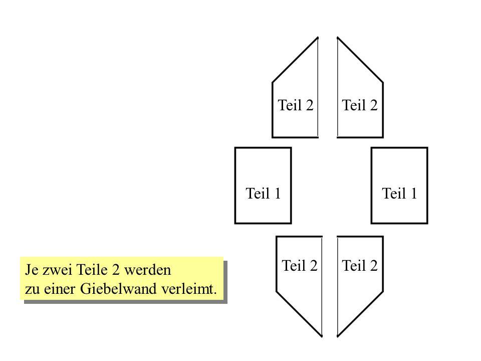Teil 1 Teil 2 Teil 1 Teil 2 Je zwei Teile 2 werden zu einer Giebelwand verleimt. Je zwei Teile 2 werden zu einer Giebelwand verleimt.