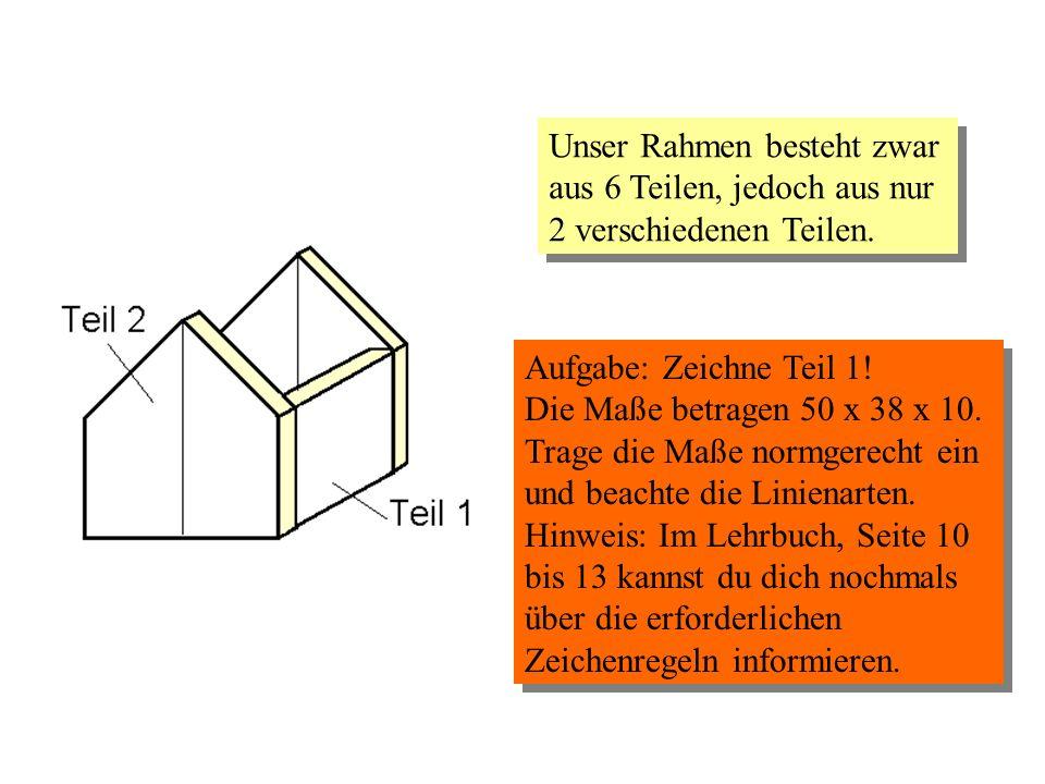 Unser Rahmen besteht zwar aus 6 Teilen, jedoch aus nur 2 verschiedenen Teilen. Aufgabe: Zeichne Teil 1! Die Maße betragen 50 x 38 x 10. Trage die Maße