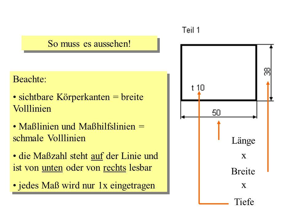 So muss es aussehen! Beachte: sichtbare Körperkanten = breite Volllinien Maßlinien und Maßhilfslinien = schmale Volllinien die Maßzahl steht auf der L