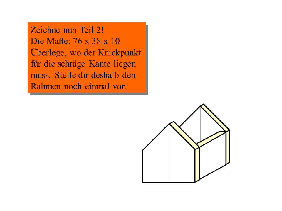 Zeichne nun Teil 2! Die Maße: 76 x 38 x 10 Überlege, wo der Knickpunkt für die schräge Kante liegen muss. Stelle dir deshalb den Rahmen noch einmal vo