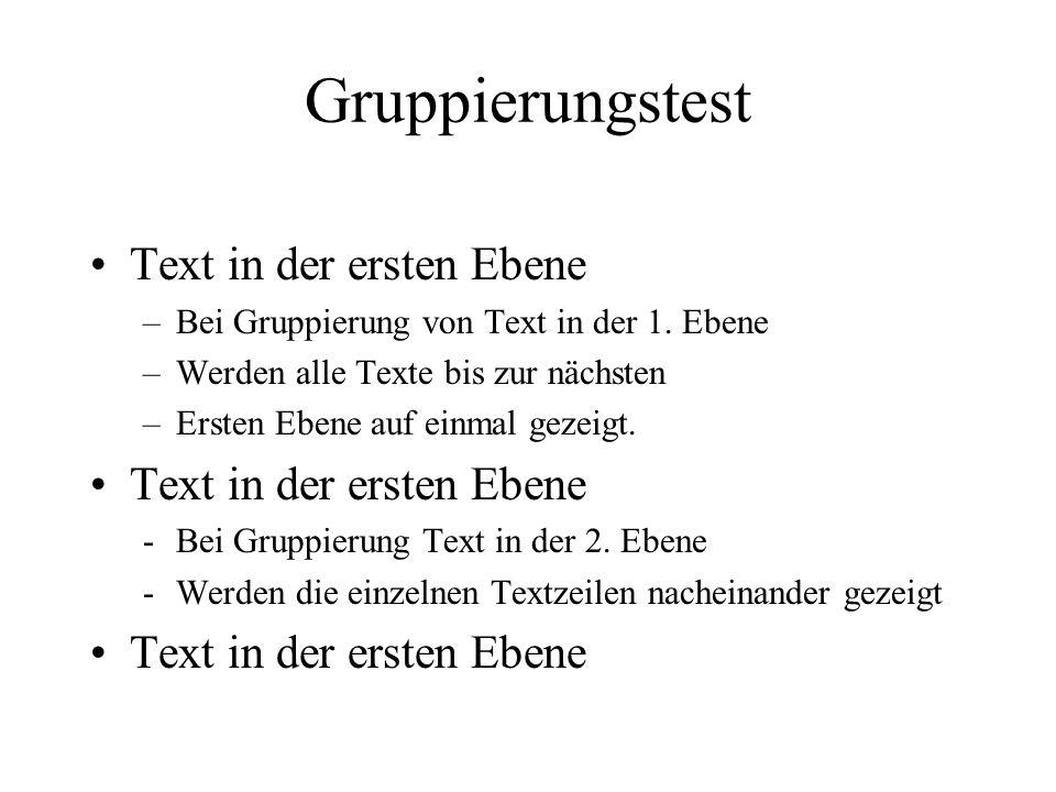 Gruppierungstest Text in der ersten Ebene –Bei Gruppierung von Text in der 1. Ebene –Werden alle Texte bis zur nächsten –Ersten Ebene auf einmal gezei