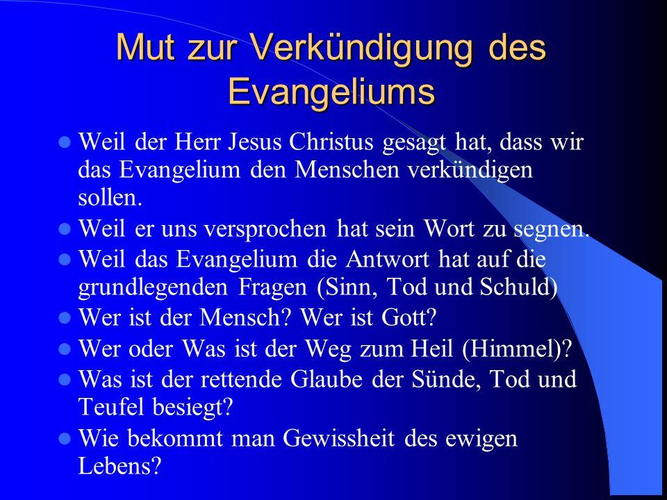 Mut zur Verkündigung des Evangeliums Weil der Herr Jesus Christus gesagt hat, dass wir das Evangelium den Menschen verkündigen sollen. Weil er uns ver