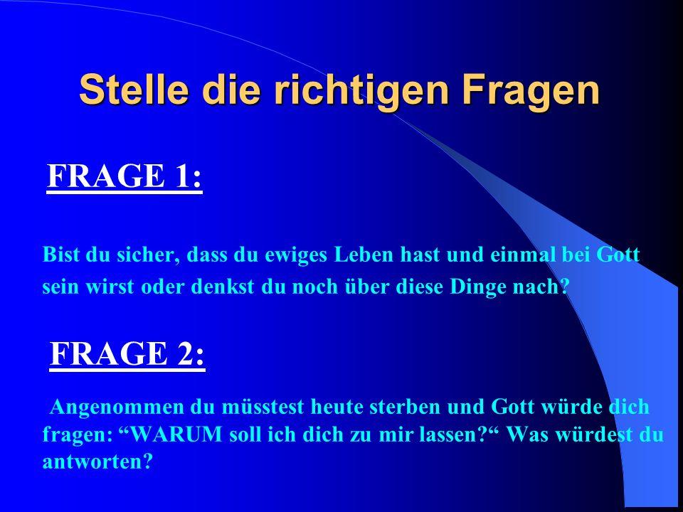 Stelle die richtigen Fragen FRAGE 1: Bist du sicher, dass du ewiges Leben hast und einmal bei Gott sein wirst oder denkst du noch über diese Dinge nac