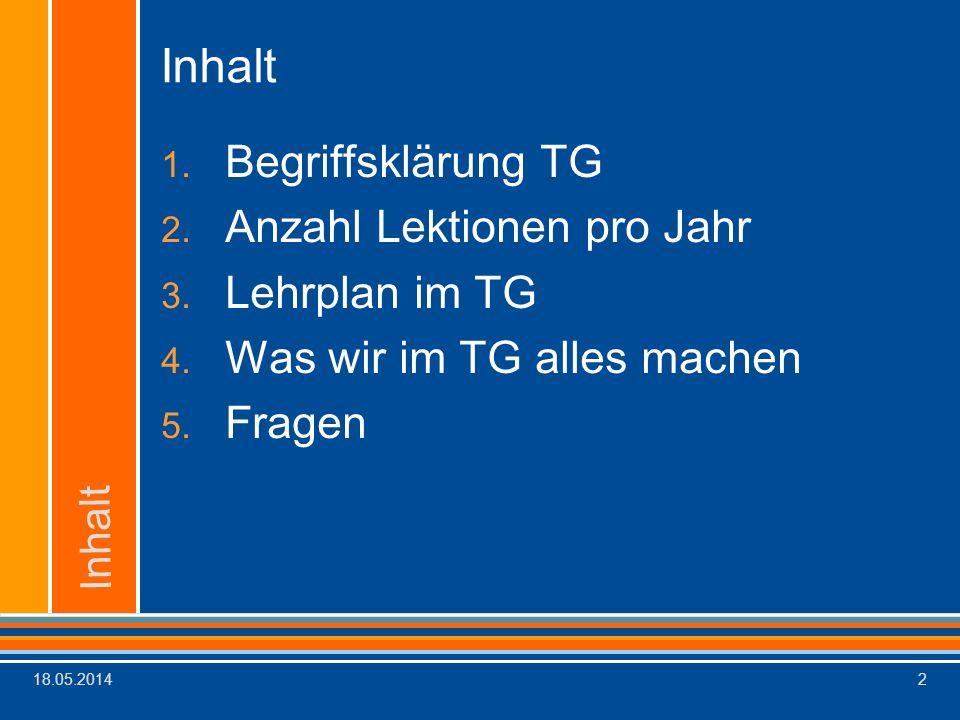 18.05.20142 Inhalt 1. Begriffsklärung TG 2. Anzahl Lektionen pro Jahr 3. Lehrplan im TG 4. Was wir im TG alles machen 5. Fragen Inhalt