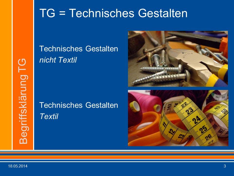 18.05.20143 TG = Technisches Gestalten Technisches Gestalten nicht Textil Technisches Gestalten Textil Begriffsklärung TG