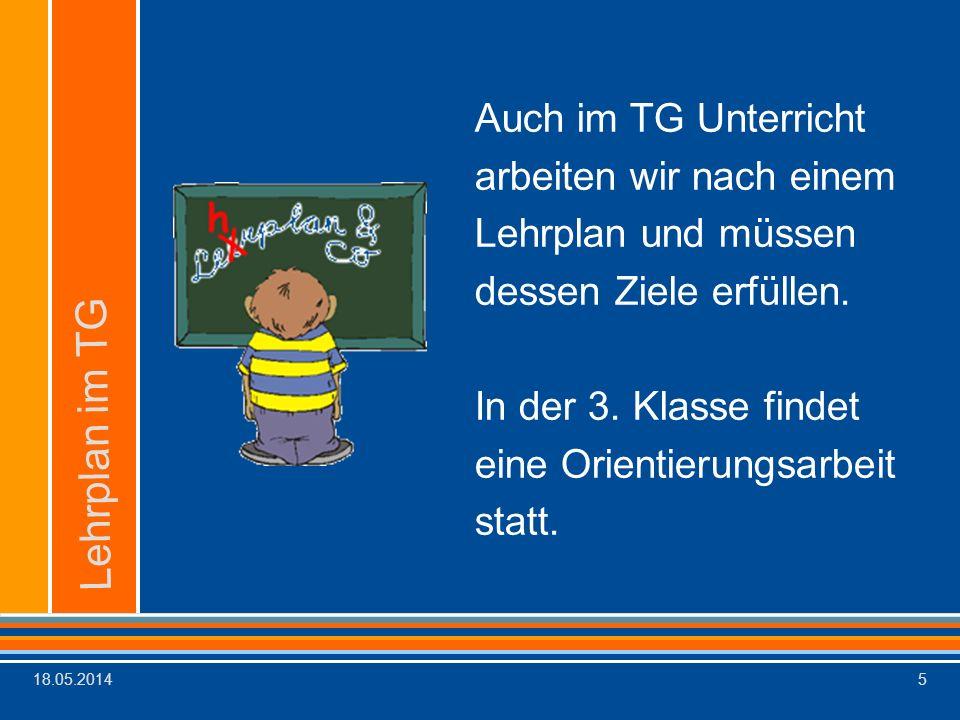 18.05.20145 Auch im TG Unterricht arbeiten wir nach einem Lehrplan und müssen dessen Ziele erfüllen. In der 3. Klasse findet eine Orientierungsarbeit