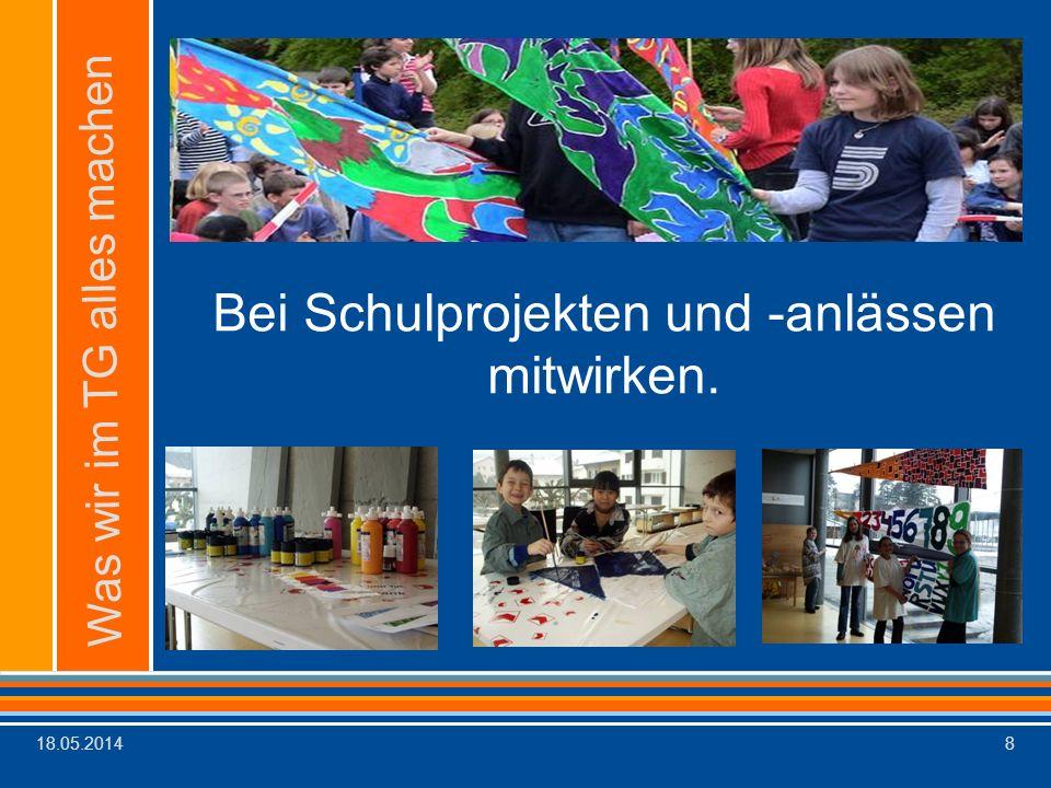 18.05.20148 Was wir im TG alles machen Bei Schulprojekten und -anlässen mitwirken.