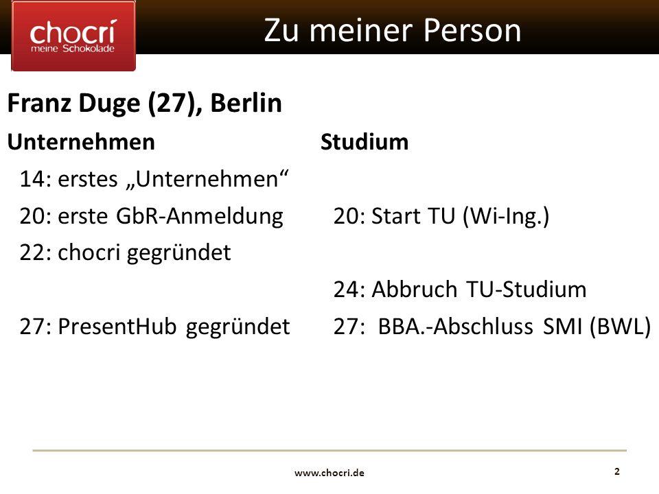 www.chocri.de 2 Zu meiner Person Franz Duge (27), Berlin Unternehmen 14: erstes Unternehmen 20: erste GbR-Anmeldung 22: chocri gegründet 27: PresentHu