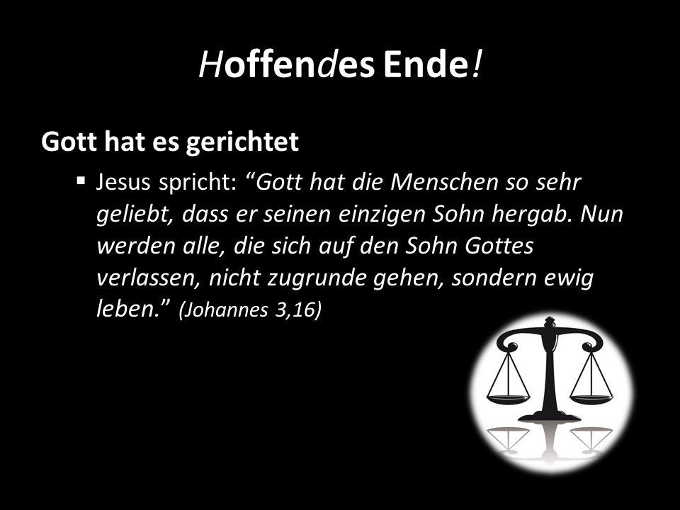 Hoffendes Ende! Gott hat es gerichtet Jesus spricht: Gott hat die Menschen so sehr geliebt, dass er seinen einzigen Sohn hergab. Nun werden alle, die
