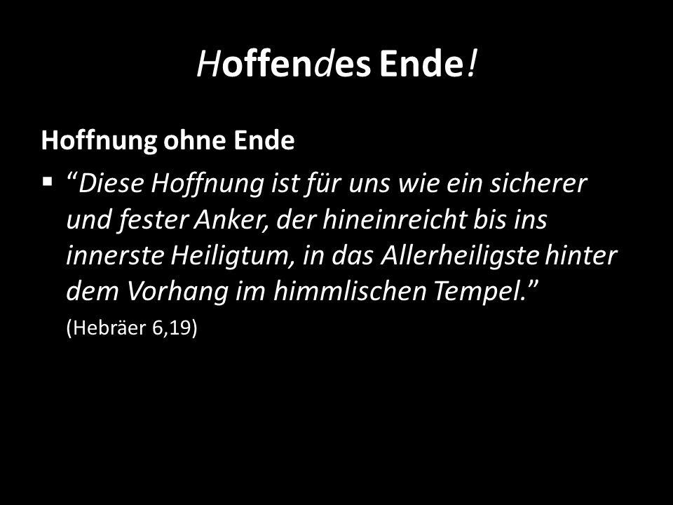 Hoffendes Ende! Hoffnung ohne Ende Diese Hoffnung ist für uns wie ein sicherer und fester Anker, der hineinreicht bis ins innerste Heiligtum, in das A