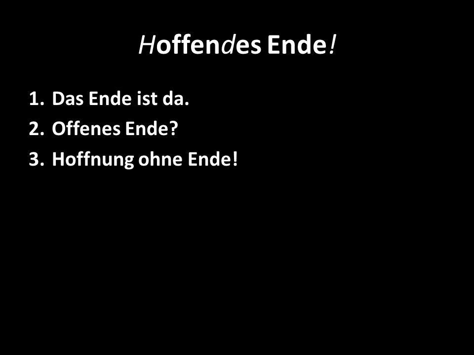 Hoffendes Ende! 1.Das Ende ist da. 2.Offenes Ende? 3.Hoffnung ohne Ende!