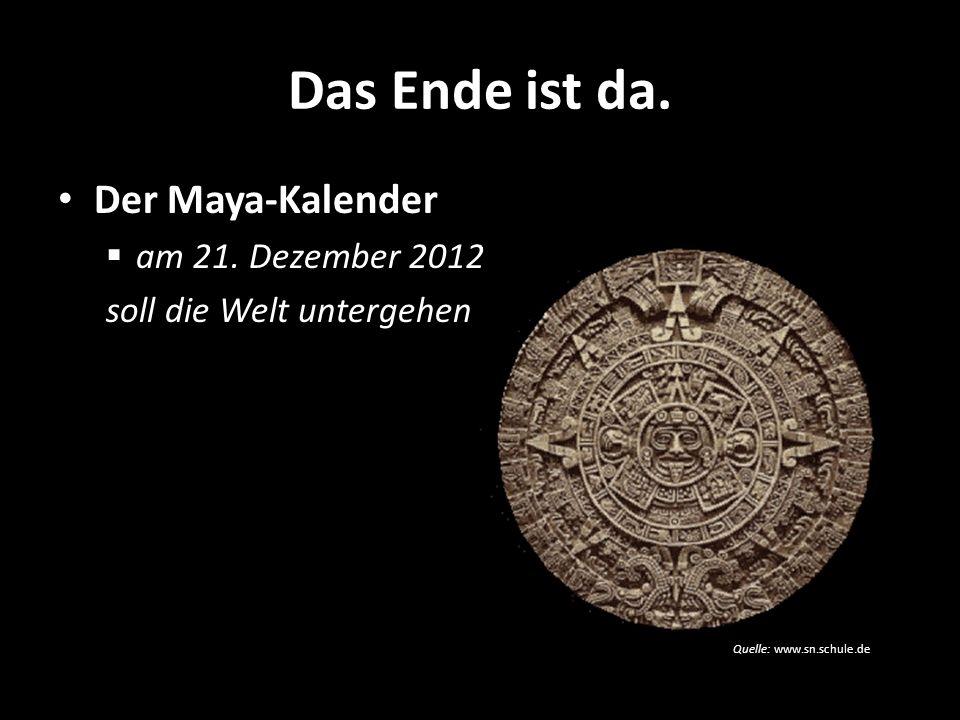 Quelle: www.sn.schule.de Das Ende ist da. Der Maya-Kalender am 21. Dezember 2012 soll die Welt untergehen