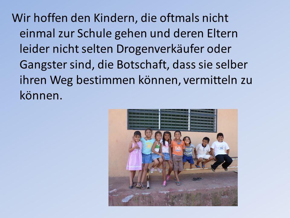 Wir hoffen den Kindern, die oftmals nicht einmal zur Schule gehen und deren Eltern leider nicht selten Drogenverkäufer oder Gangster sind, die Botscha