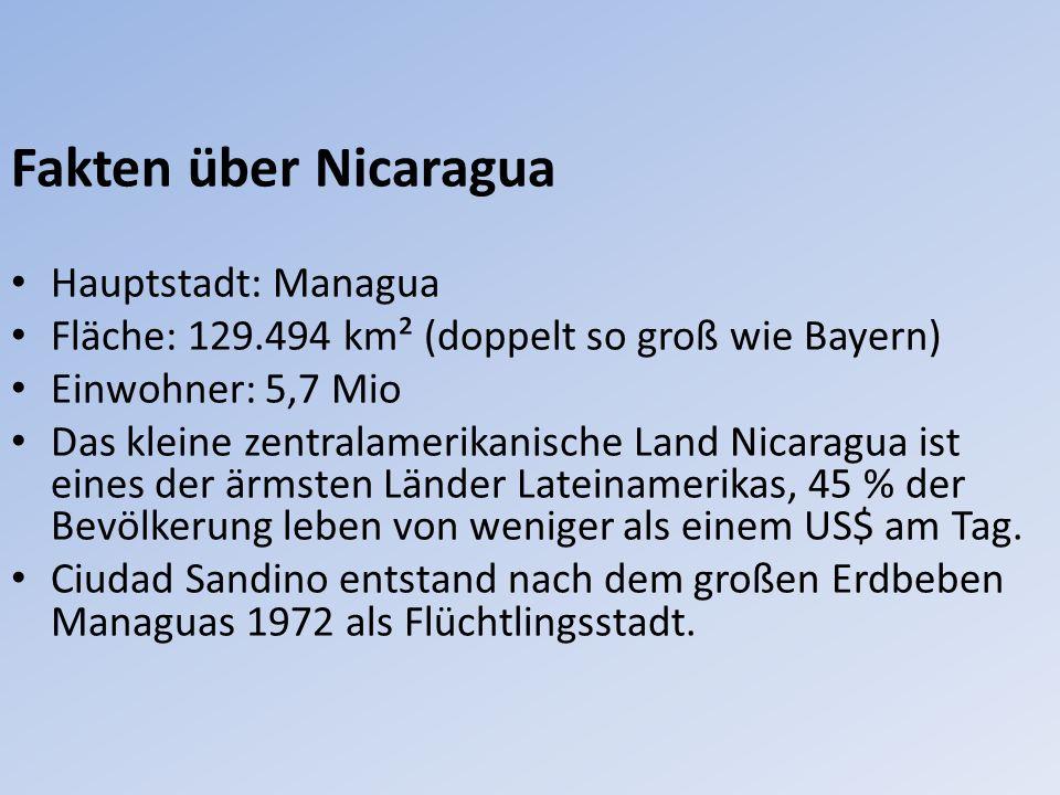 Fakten über Nicaragua Hauptstadt: Managua Fläche: 129.494 km² (doppelt so groß wie Bayern) Einwohner: 5,7 Mio Das kleine zentralamerikanische Land Nicaragua ist eines der ärmsten Länder Lateinamerikas, 45 % der Bevölkerung leben von weniger als einem US$ am Tag.