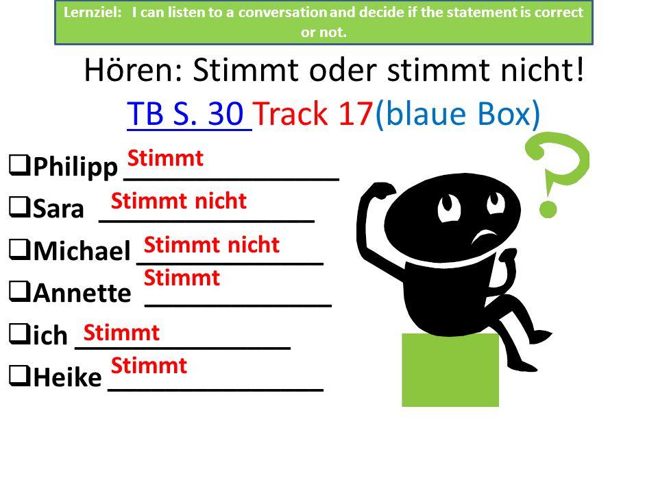 Hören: Stimmt oder stimmt nicht. TB S. 30 Track 17(blaue Box) TB S.