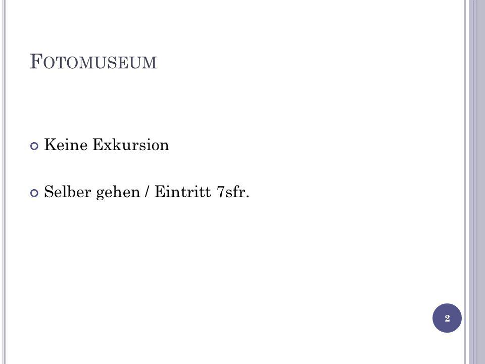F OTOMUSEUM Keine Exkursion Selber gehen / Eintritt 7sfr. 2