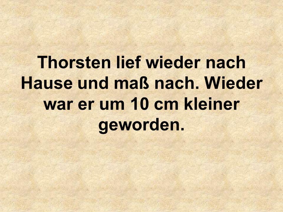 Thorsten lief wieder nach Hause und maß nach. Wieder war er um 10 cm kleiner geworden.