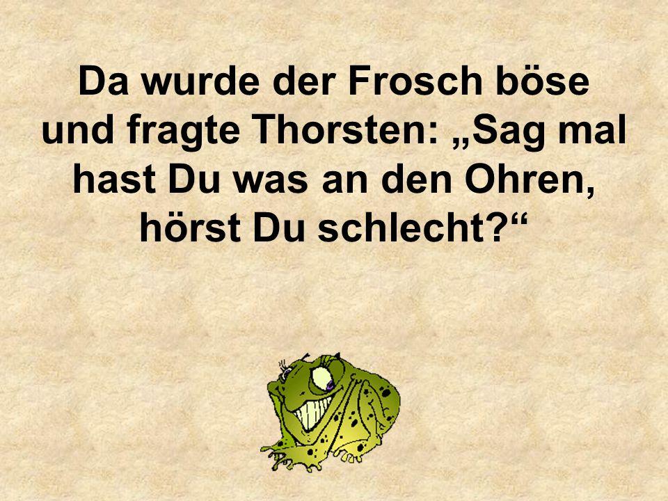 Da wurde der Frosch böse und fragte Thorsten: Sag mal hast Du was an den Ohren, hörst Du schlecht?