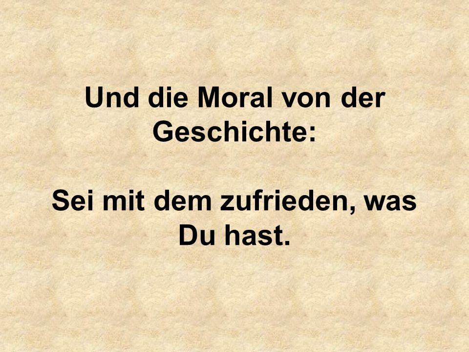 Und die Moral von der Geschichte: Sei mit dem zufrieden, was Du hast.