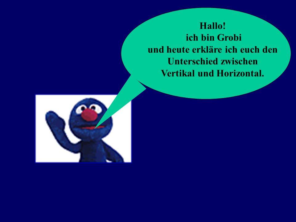 Hallo! ich bin Grobi und heute erkläre ich euch den Unterschied zwischen Vertikal und Horizontal.