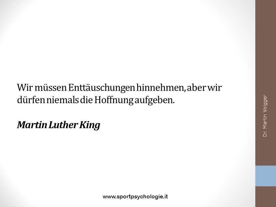 Wir müssen Enttäuschungen hinnehmen, aber wir dürfen niemals die Hoffnung aufgeben. Martin Luther King www.sportpsychologie.it Dr. Martin Volgger