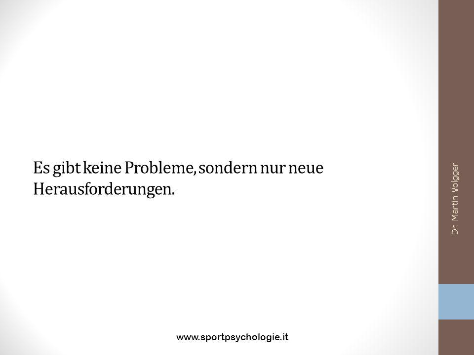 Es gibt keine Probleme, sondern nur neue Herausforderungen. www.sportpsychologie.it Dr. Martin Volgger