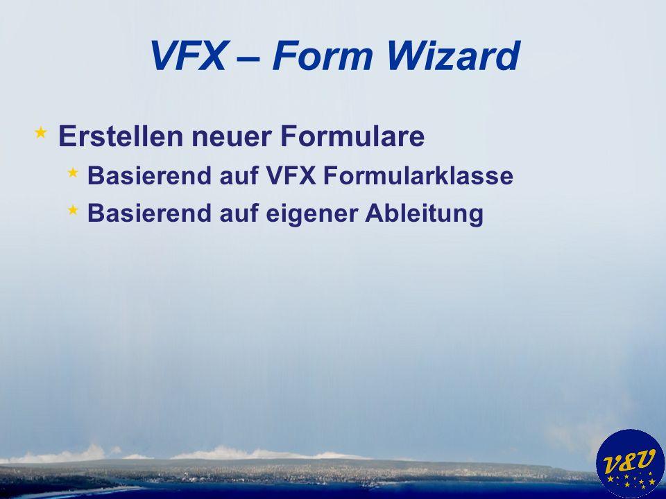 VFX – Form Wizard * Erstellen neuer Formulare * Basierend auf VFX Formularklasse * Basierend auf eigener Ableitung