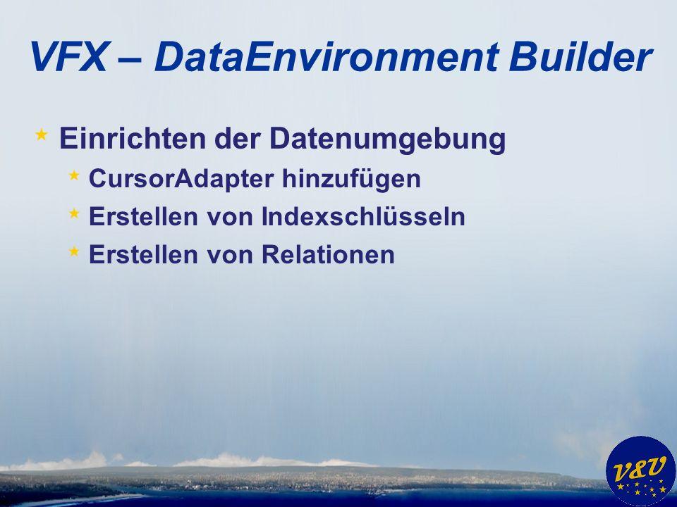 VFX – DataEnvironment Builder * Einrichten der Datenumgebung * CursorAdapter hinzufügen * Erstellen von Indexschlüsseln * Erstellen von Relationen