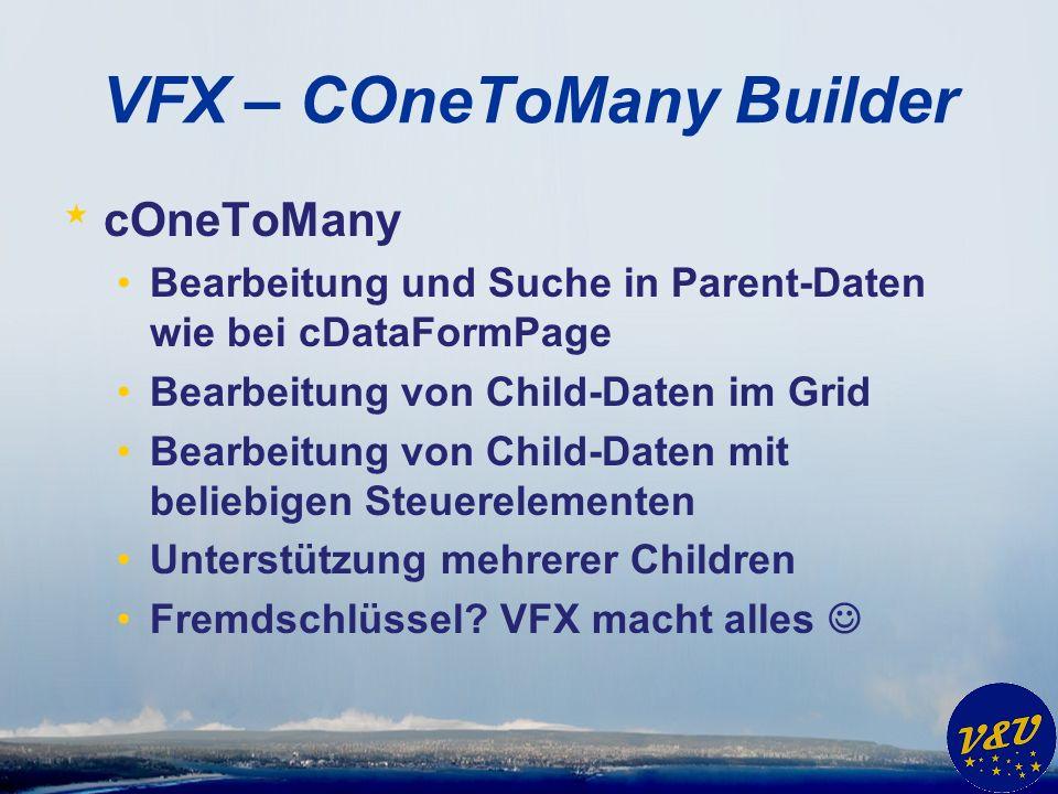 VFX – COneToMany Builder * cOneToMany Bearbeitung und Suche in Parent-Daten wie bei cDataFormPage Bearbeitung von Child-Daten im Grid Bearbeitung von Child-Daten mit beliebigen Steuerelementen Unterstützung mehrerer Children Fremdschlüssel.