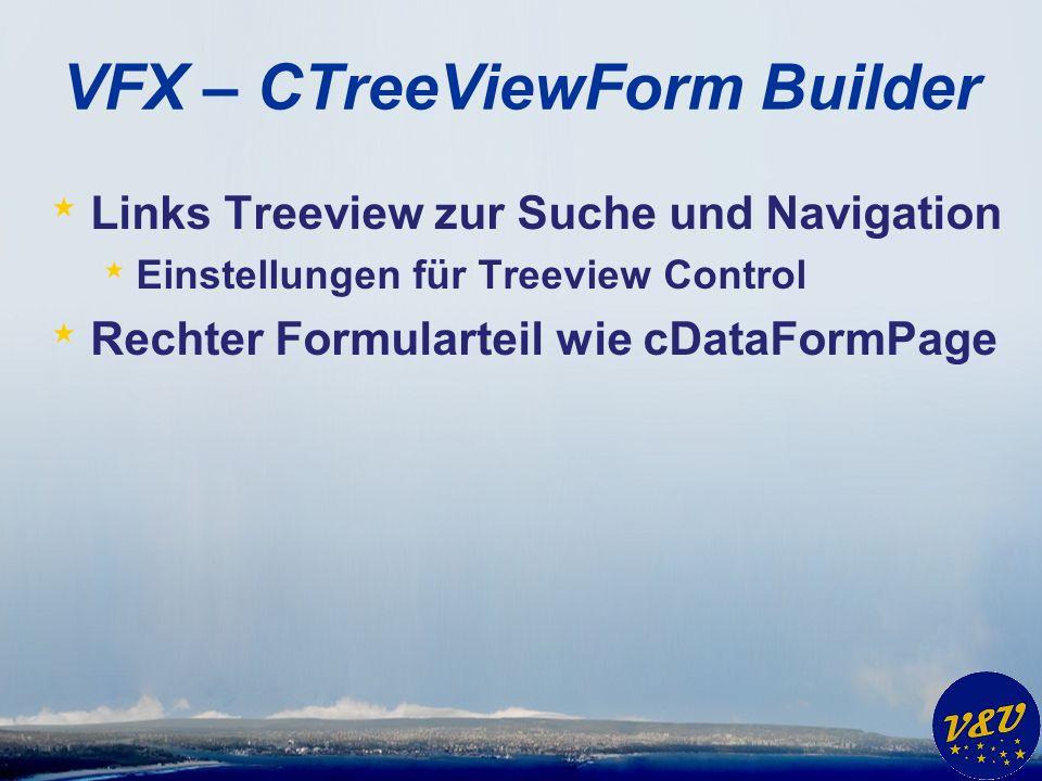 VFX – CTreeViewForm Builder * Links Treeview zur Suche und Navigation * Einstellungen für Treeview Control * Rechter Formularteil wie cDataFormPage