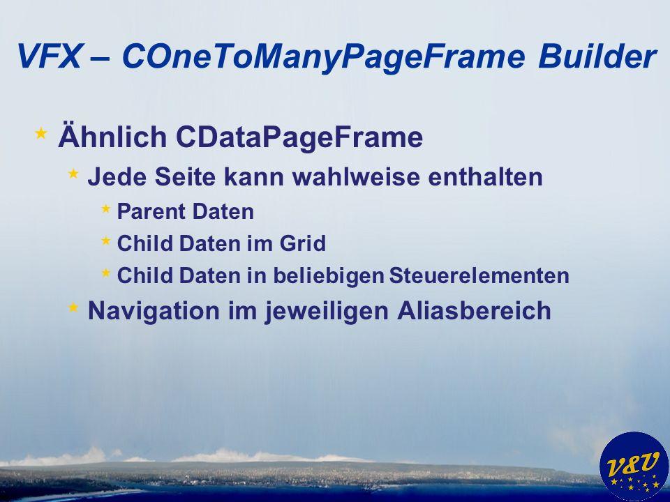 VFX – COneToManyPageFrame Builder * Ähnlich CDataPageFrame * Jede Seite kann wahlweise enthalten * Parent Daten * Child Daten im Grid * Child Daten in beliebigen Steuerelementen * Navigation im jeweiligen Aliasbereich