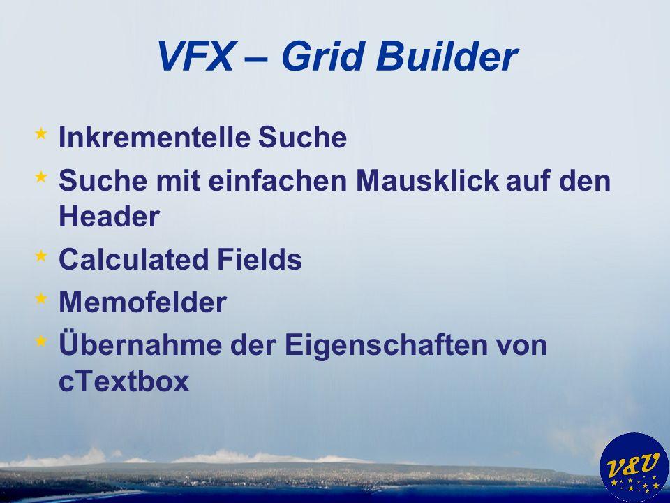 VFX – Grid Builder * Inkrementelle Suche * Suche mit einfachen Mausklick auf den Header * Calculated Fields * Memofelder * Übernahme der Eigenschaften von cTextbox