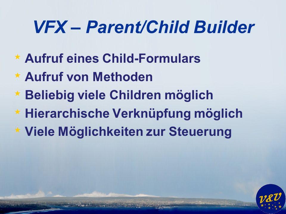 VFX – Parent/Child Builder * Aufruf eines Child-Formulars * Aufruf von Methoden * Beliebig viele Children möglich * Hierarchische Verknüpfung möglich * Viele Möglichkeiten zur Steuerung