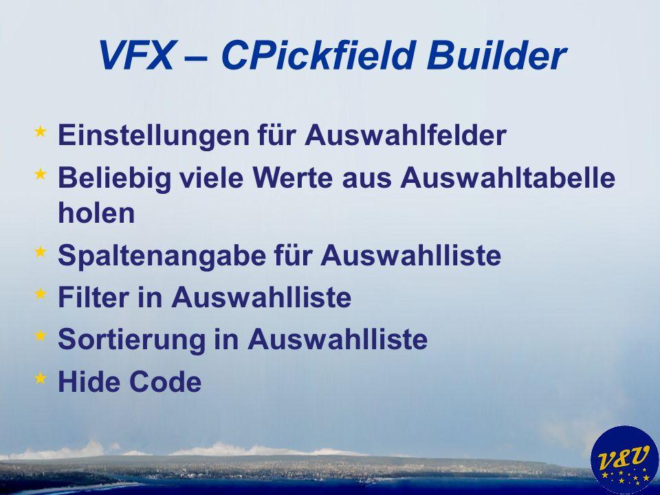 VFX – CPickfield Builder * Einstellungen für Auswahlfelder * Beliebig viele Werte aus Auswahltabelle holen * Spaltenangabe für Auswahlliste * Filter in Auswahlliste * Sortierung in Auswahlliste * Hide Code